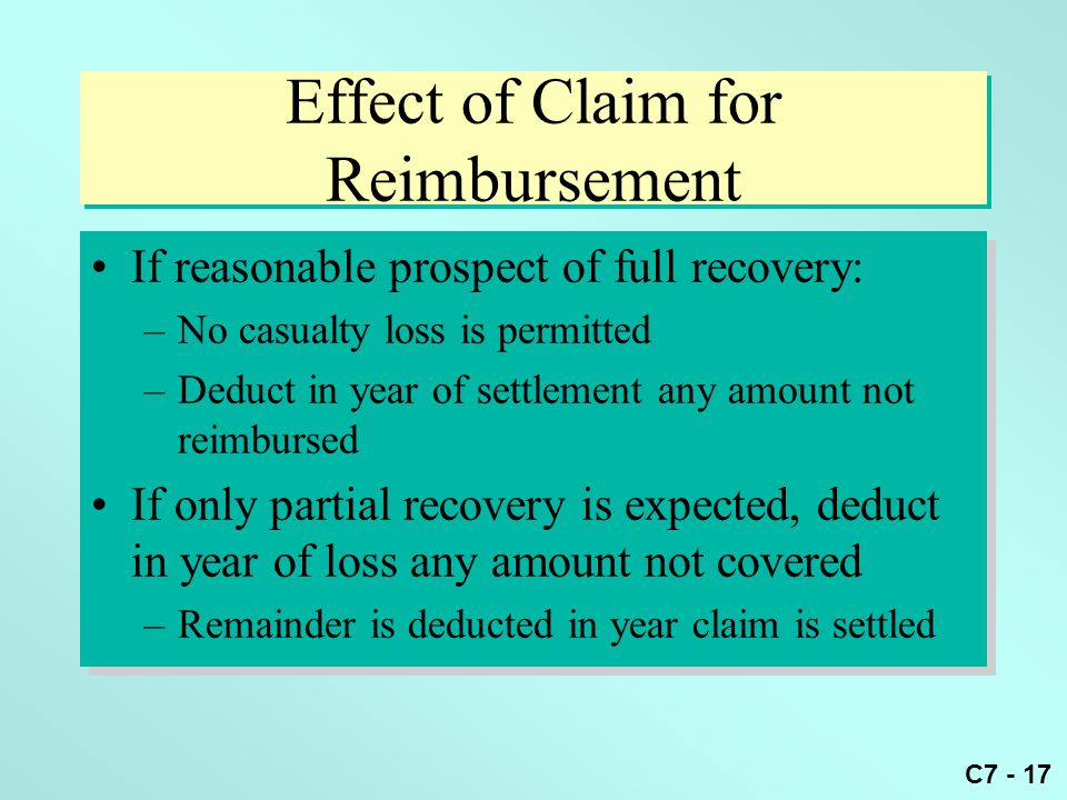 C7 - 17 Effect of Claim for Reimbursement If reasonable prospect of full recovery: –No casualty loss is permitted –Deduct in year of settlement any amount not reimbursed If only partial recovery is expected, deduct in year of loss any amount not covered –Remainder is deducted in year claim is settled If reasonable prospect of full recovery: –No casualty loss is permitted –Deduct in year of settlement any amount not reimbursed If only partial recovery is expected, deduct in year of loss any amount not covered –Remainder is deducted in year claim is settled
