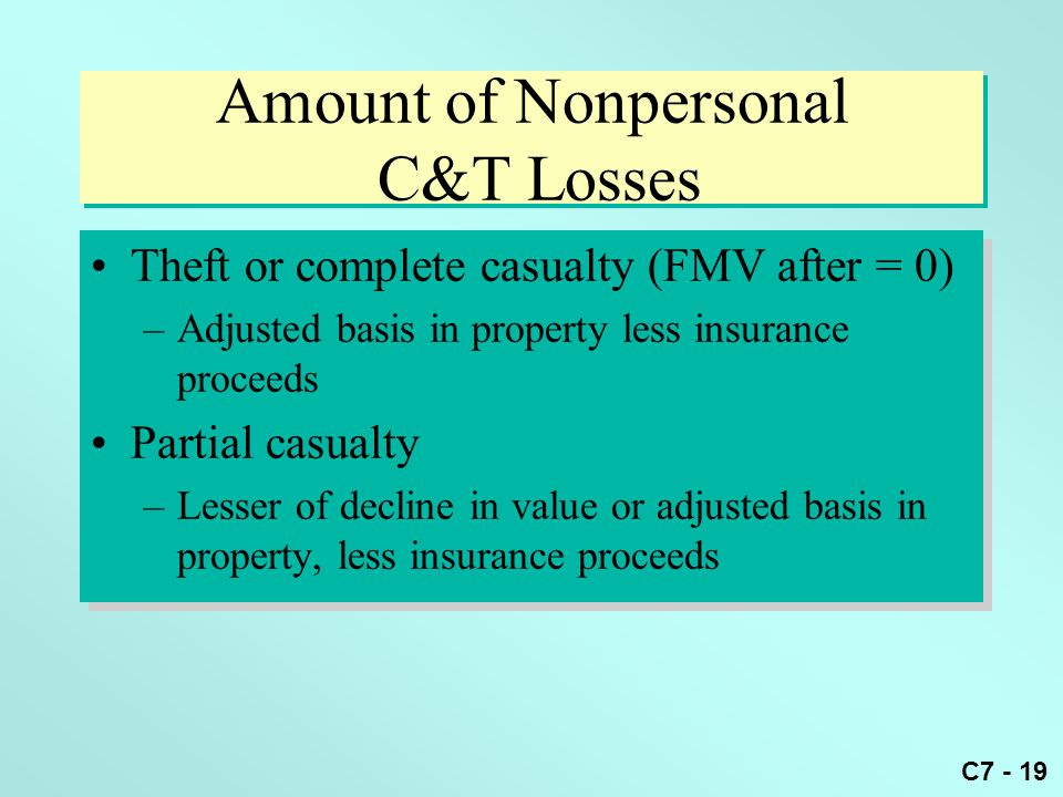 C7 - 19 Amount of Nonpersonal C&T Losses Theft or complete casualty (FMV after = 0) –Adjusted basis in property less insurance proceeds Partial casualty –Lesser of decline in value or adjusted basis in property, less insurance proceeds Theft or complete casualty (FMV after = 0) –Adjusted basis in property less insurance proceeds Partial casualty –Lesser of decline in value or adjusted basis in property, less insurance proceeds