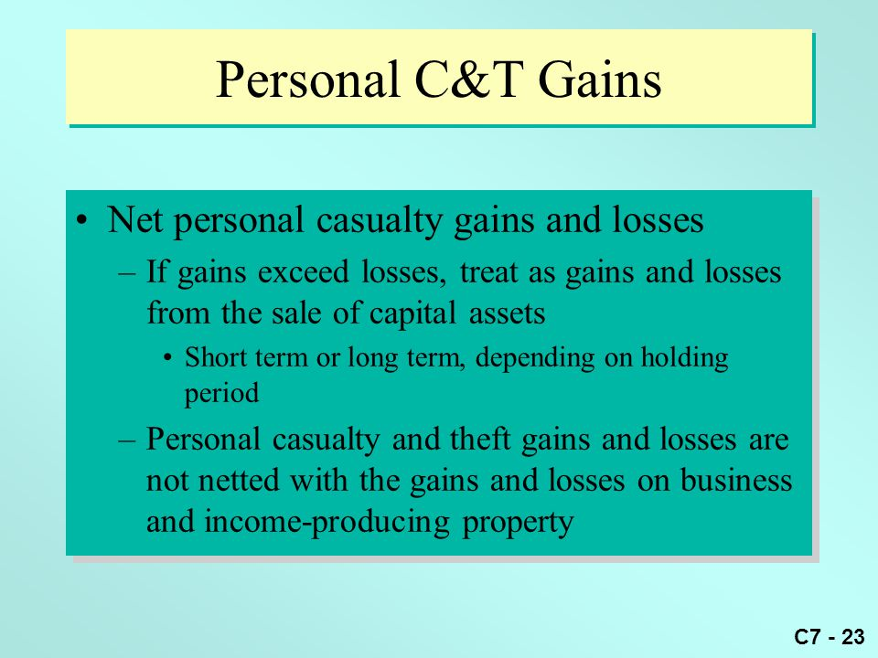 C7 - 23 Personal C&T Gains Net personal casualty gains and losses –If gains exceed losses, treat as gains and losses from the sale of capital assets Short term or long term, depending on holding period –Personal casualty and theft gains and losses are not netted with the gains and losses on business and income-producing property Net personal casualty gains and losses –If gains exceed losses, treat as gains and losses from the sale of capital assets Short term or long term, depending on holding period –Personal casualty and theft gains and losses are not netted with the gains and losses on business and income-producing property
