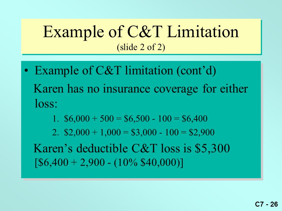 C7 - 26 Example of C&T Limitation (slide 2 of 2) Example of C&T limitation (cont'd) Karen has no insurance coverage for either loss: 1.