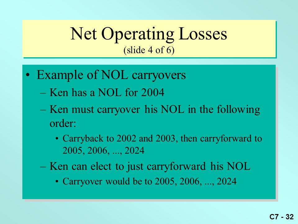 C7 - 32 Net Operating Losses (slide 4 of 6) Example of NOL carryovers –Ken has a NOL for 2004 –Ken must carryover his NOL in the following order: Carryback to 2002 and 2003, then carryforward to 2005, 2006,..., 2024 –Ken can elect to just carryforward his NOL Carryover would be to 2005, 2006,..., 2024 Example of NOL carryovers –Ken has a NOL for 2004 –Ken must carryover his NOL in the following order: Carryback to 2002 and 2003, then carryforward to 2005, 2006,..., 2024 –Ken can elect to just carryforward his NOL Carryover would be to 2005, 2006,..., 2024