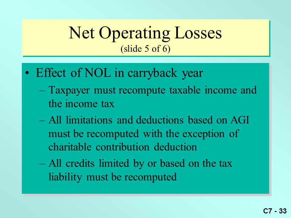 C7 - 33 Net Operating Losses (slide 5 of 6) Effect of NOL in carryback year –Taxpayer must recompute taxable income and the income tax –All limitations and deductions based on AGI must be recomputed with the exception of charitable contribution deduction –All credits limited by or based on the tax liability must be recomputed Effect of NOL in carryback year –Taxpayer must recompute taxable income and the income tax –All limitations and deductions based on AGI must be recomputed with the exception of charitable contribution deduction –All credits limited by or based on the tax liability must be recomputed