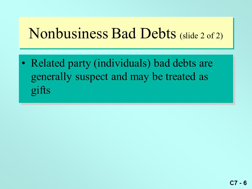 C7 - 6 Nonbusiness Bad Debts (slide 2 of 2) Related party (individuals) bad debts are generally suspect and may be treated as gifts
