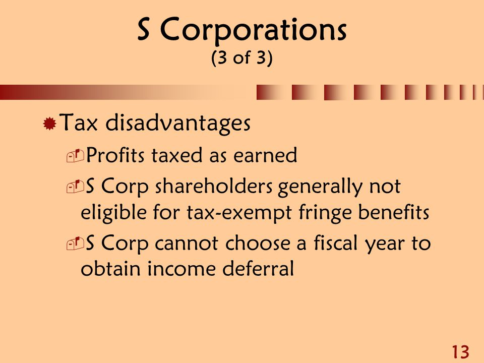 13 S Corporations (3 of 3)  Tax disadvantages  Profits taxed as earned  S Corp shareholders generally not eligible for tax-exempt fringe benefits 