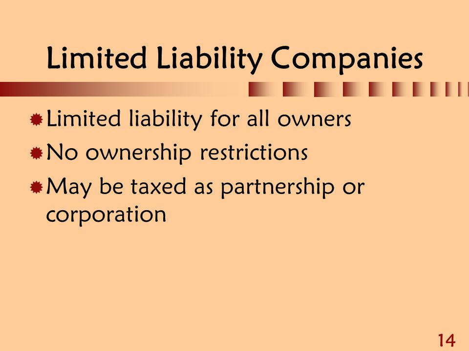 14 Limited Liability Companies  Limited liability for all owners  No ownership restrictions  May be taxed as partnership or corporation