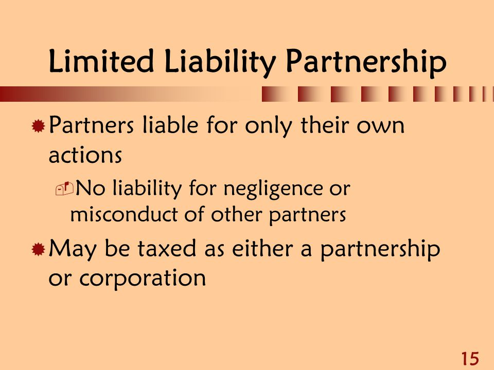 15 Limited Liability Partnership  Partners liable for only their own actions  No liability for negligence or misconduct of other partners  May be t