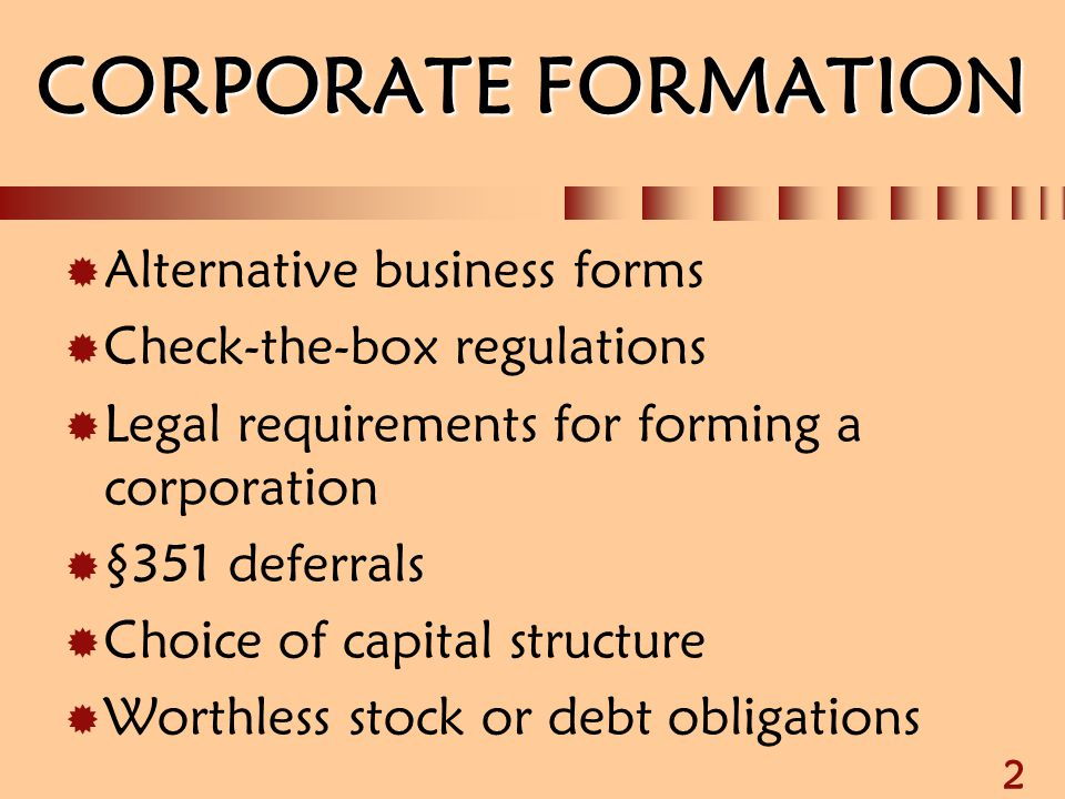 2 CORPORATE FORMATION  Alternative business forms  Check-the-box regulations  Legal requirements for forming a corporation  §351 deferrals  Choic