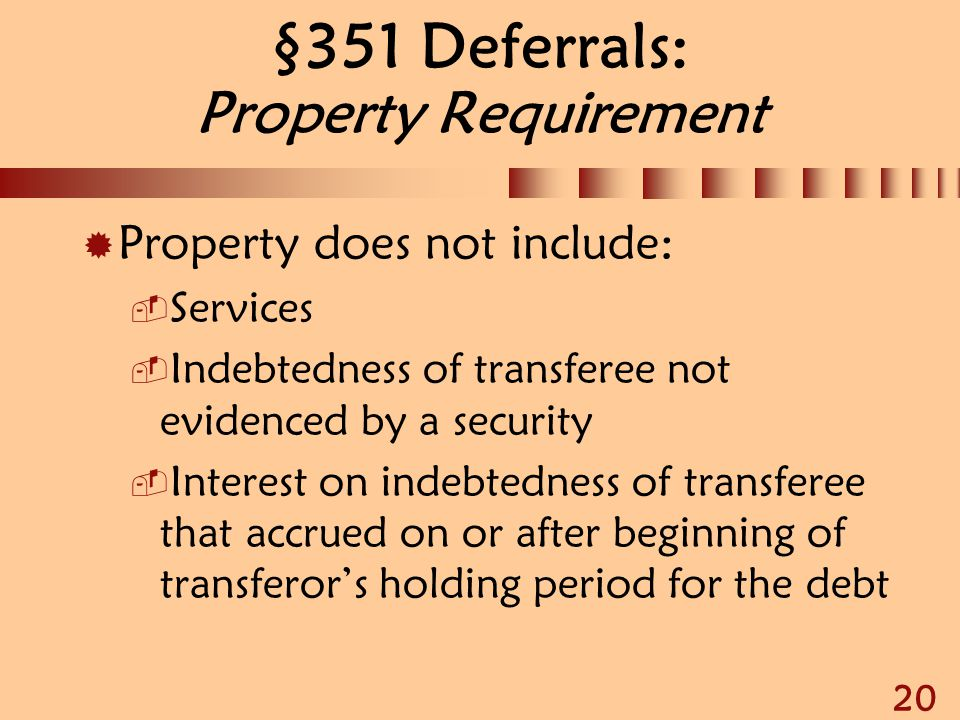 20 §351 Deferrals: Property Requirement  Property does not include:  Services  Indebtedness of transferee not evidenced by a security  Interest on