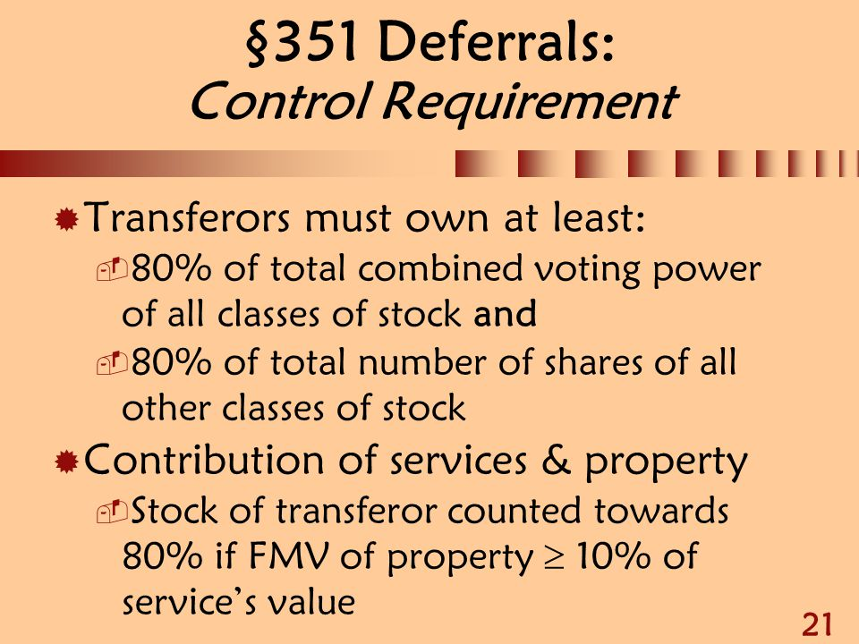 21 §351 Deferrals: Control Requirement  Transferors must own at least:  80% of total combined voting power of all classes of stock and  80% of tota