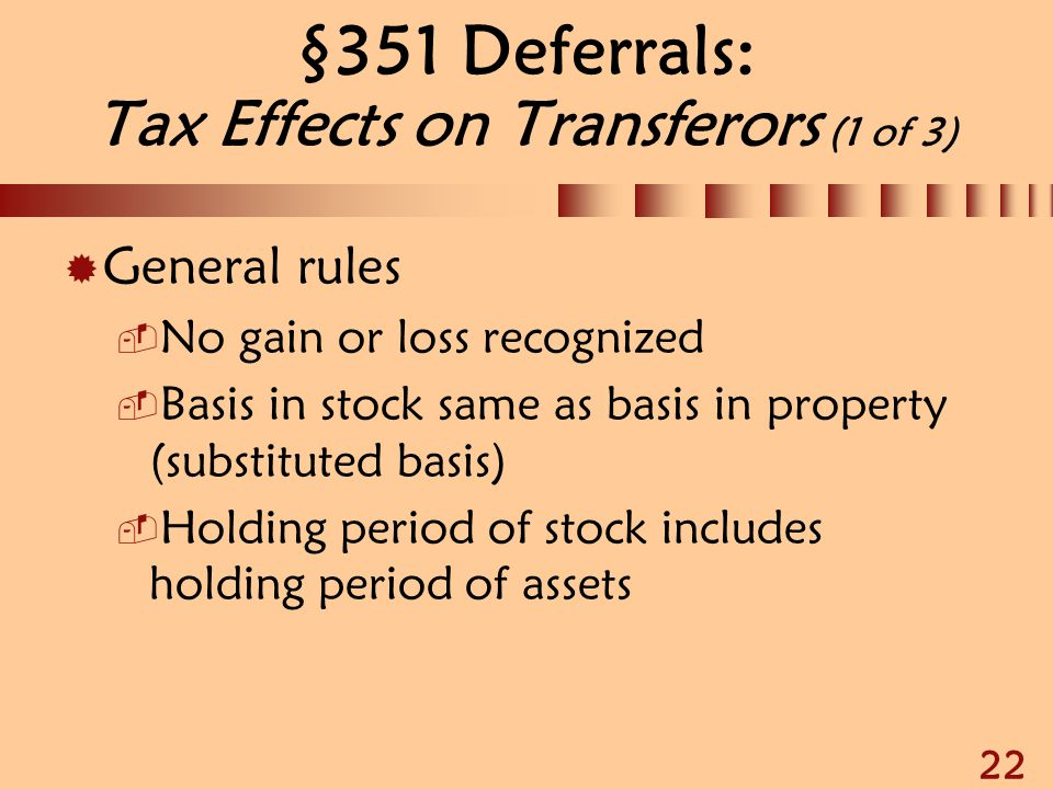 22 §351 Deferrals: Tax Effects on Transferors (1 of 3)  General rules  No gain or loss recognized  Basis in stock same as basis in property (substi