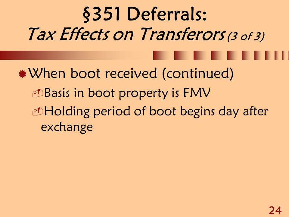 24 §351 Deferrals: Tax Effects on Transferors (3 of 3)  When boot received (continued)  Basis in boot property is FMV  Holding period of boot begin