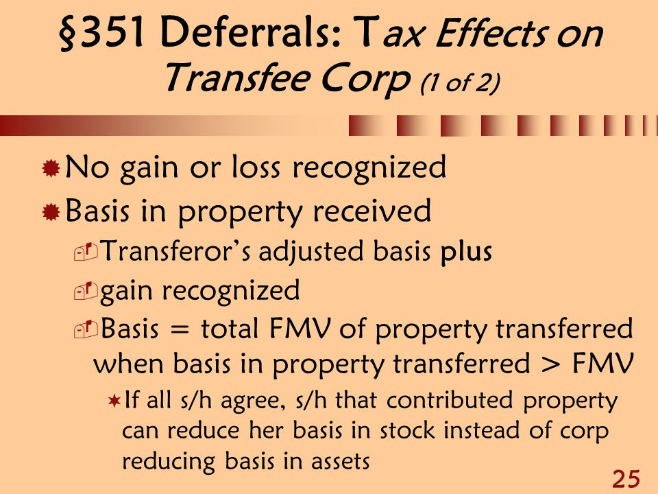 25 §351 Deferrals: T ax Effects on Transfee Corp (1 of 2)  No gain or loss recognized  Basis in property received  Transferor's adjusted basis plus