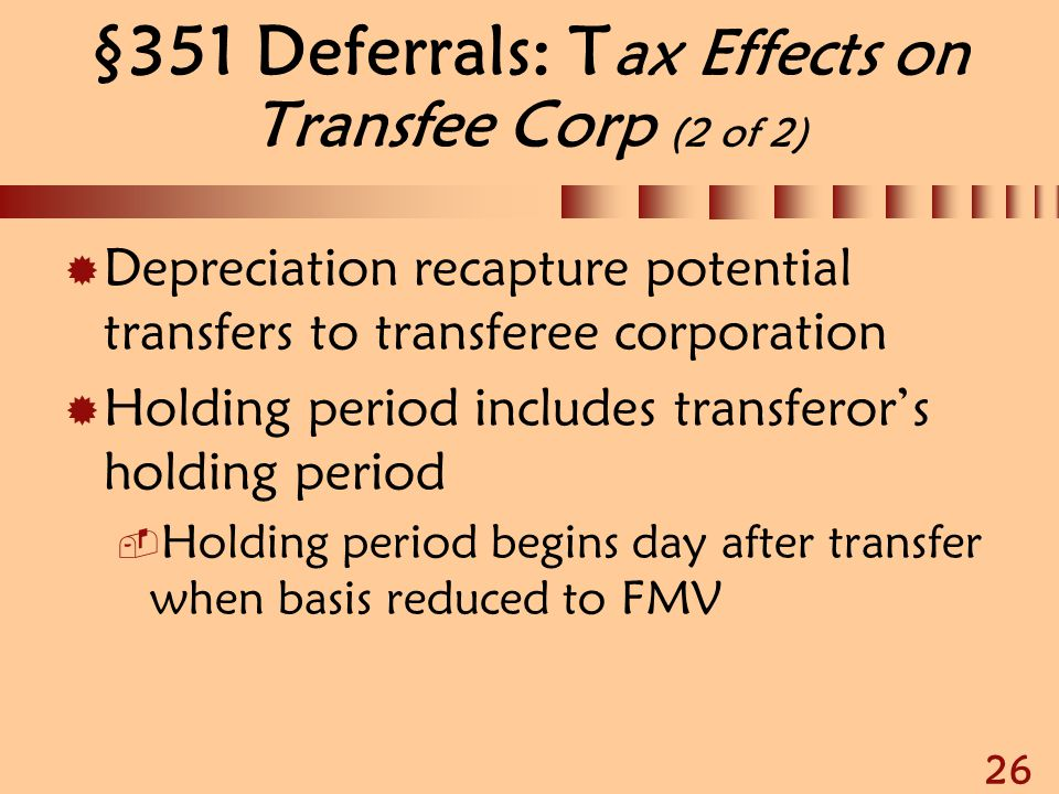 26 §351 Deferrals: T ax Effects on Transfee Corp (2 of 2)  Depreciation recapture potential transfers to transferee corporation  Holding period incl