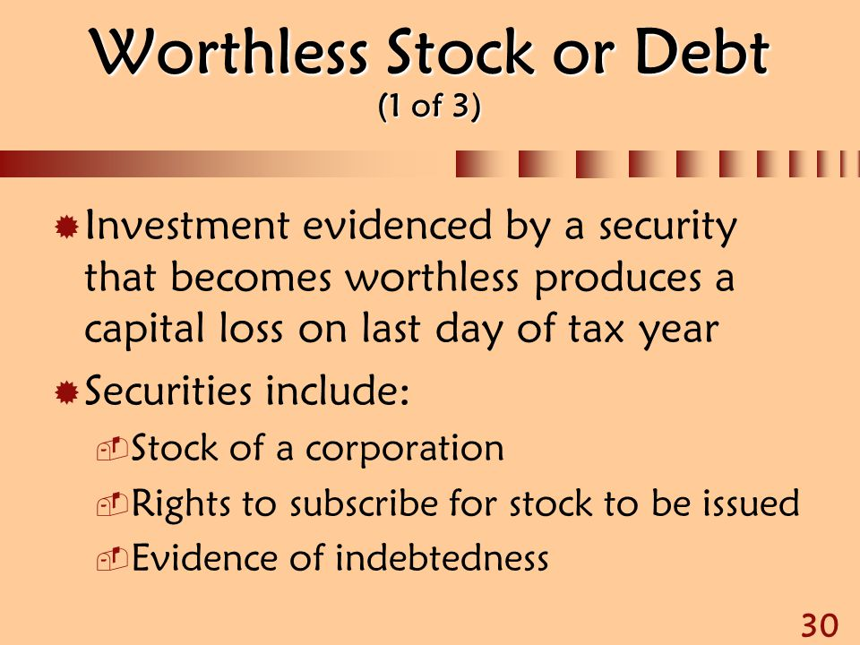 30 Worthless Stock or Debt (1 of 3)  Investment evidenced by a security that becomes worthless produces a capital loss on last day of tax year  Secu