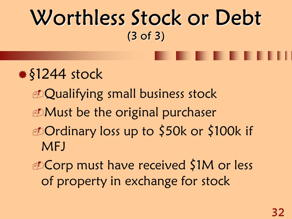 32 Worthless Stock or Debt (3 of 3)  §1244 stock  Qualifying small business stock  Must be the original purchaser  Ordinary loss up to $50k or $10