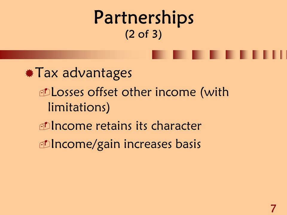 8 Partnerships (3 of 3)  Tax disadvantages  Profits taxed as earned  Partners not employees  Profits subject to SE tax  Not eligible for some tax-exempt fringe benefits  Fiscal year deferral difficult to obtain