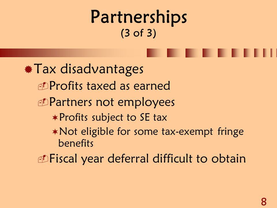 8 Partnerships (3 of 3)  Tax disadvantages  Profits taxed as earned  Partners not employees  Profits subject to SE tax  Not eligible for some tax