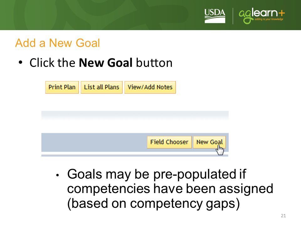 21 Add a New Goal Click the New Goal button Goals may be pre-populated if competencies have been assigned (based on competency gaps)
