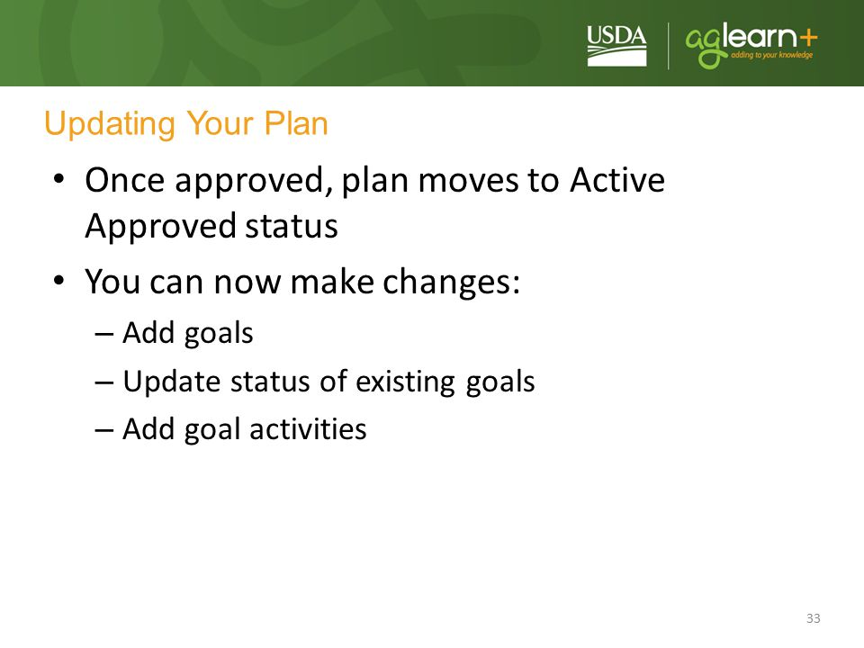 33 Updating Your Plan Once approved, plan moves to Active Approved status You can now make changes: – Add goals – Update status of existing goals – Ad