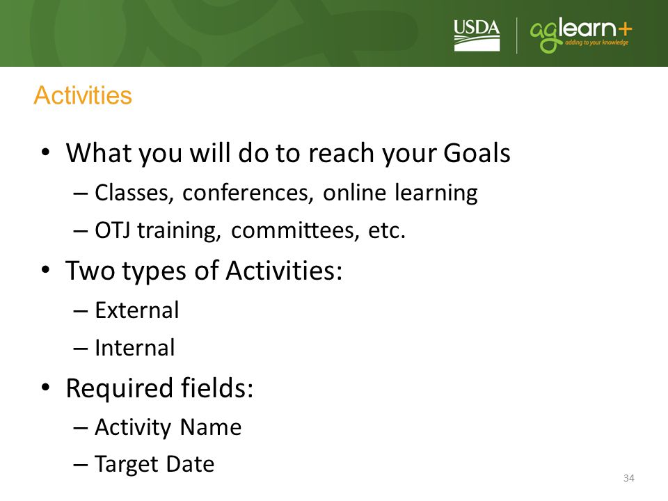 34 Activities What you will do to reach your Goals – Classes, conferences, online learning – OTJ training, committees, etc. Two types of Activities: –