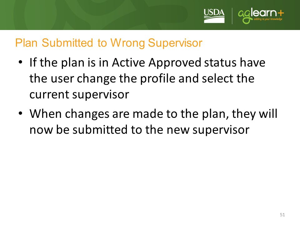 51 Plan Submitted to Wrong Supervisor If the plan is in Active Approved status have the user change the profile and select the current supervisor When