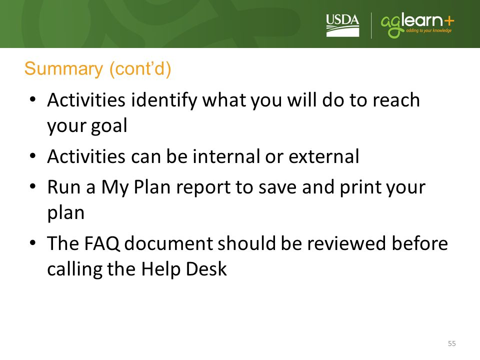 55 Summary (cont'd) Activities identify what you will do to reach your goal Activities can be internal or external Run a My Plan report to save and pr