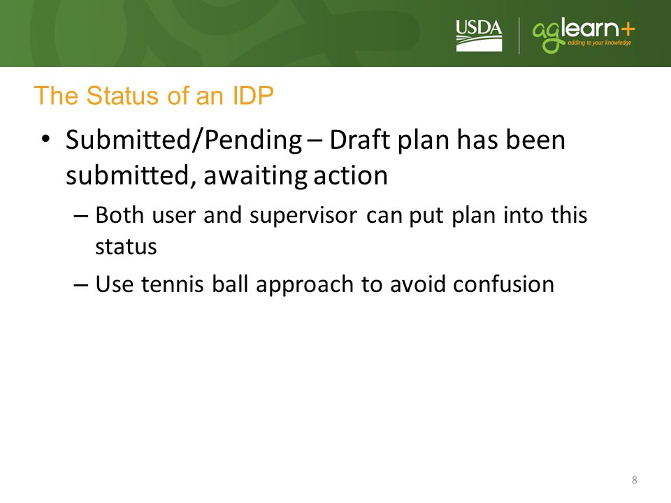 8 The Status of an IDP Submitted/Pending – Draft plan has been submitted, awaiting action – Both user and supervisor can put plan into this status – U
