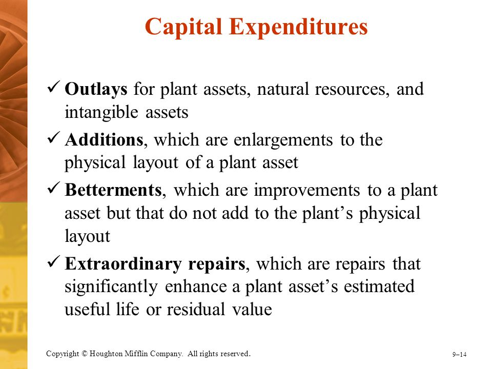 9–14 Copyright © Houghton Mifflin Company. All rights reserved. Capital Expenditures Outlays for plant assets, natural resources, and intangible asset