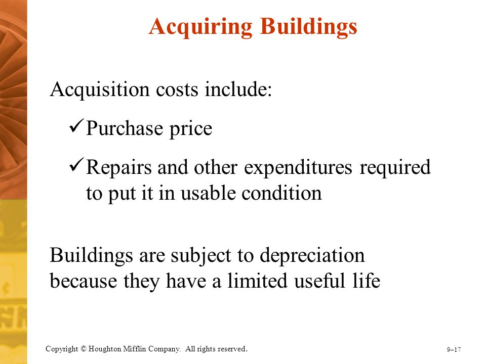 9–17 Copyright © Houghton Mifflin Company. All rights reserved. Acquiring Buildings Acquisition costs include: Purchase price Repairs and other expend