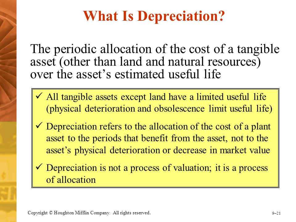 9–21 Copyright © Houghton Mifflin Company. All rights reserved. What Is Depreciation? The periodic allocation of the cost of a tangible asset (other t