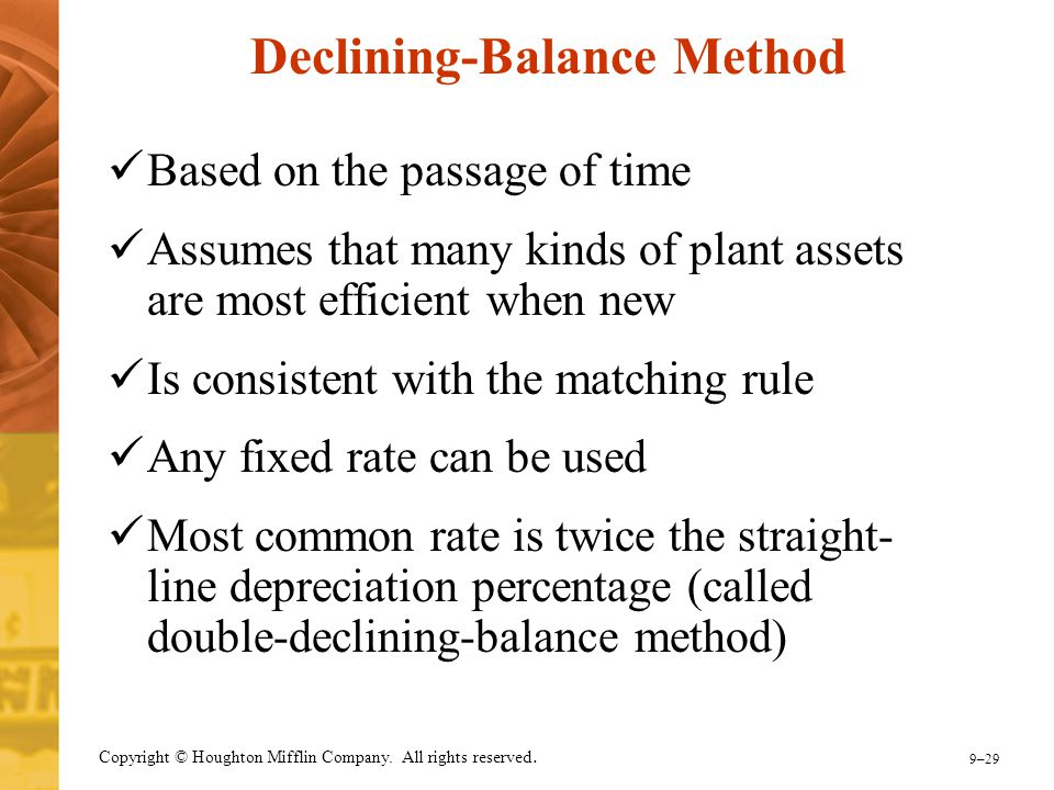9–29 Copyright © Houghton Mifflin Company. All rights reserved. Declining-Balance Method Based on the passage of time Assumes that many kinds of plant