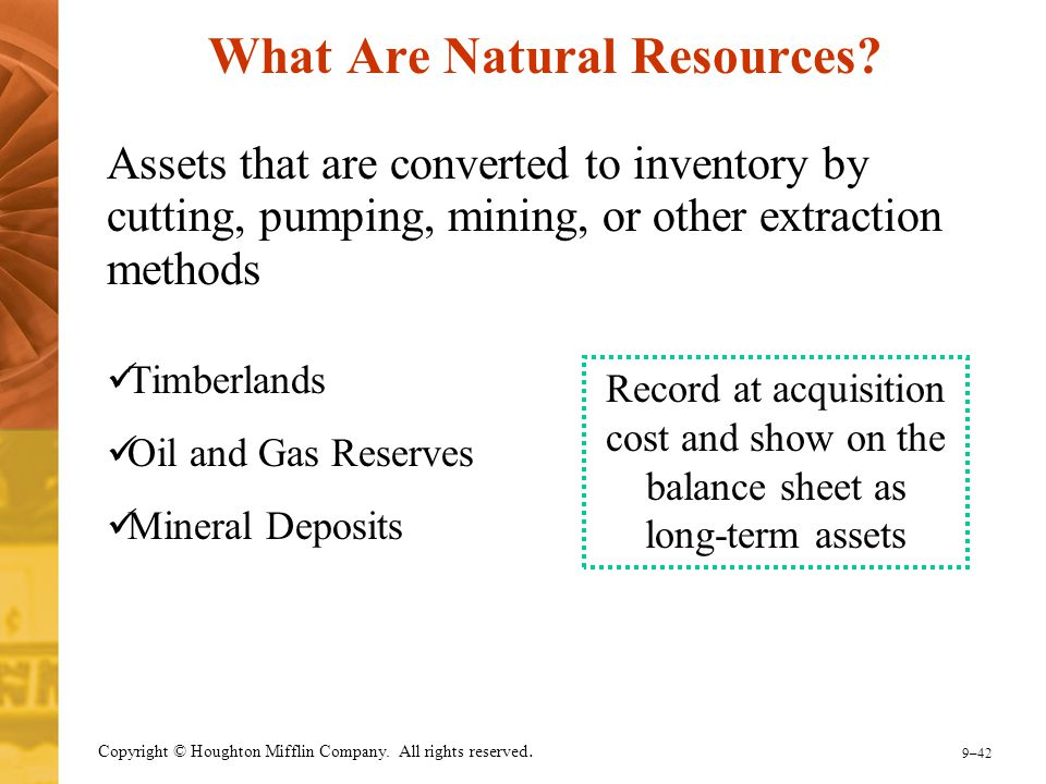 9–42 Copyright © Houghton Mifflin Company. All rights reserved. What Are Natural Resources? Assets that are converted to inventory by cutting, pumping