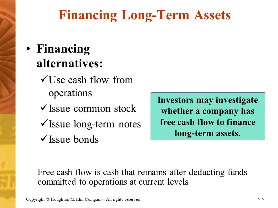 9–99–9 Copyright © Houghton Mifflin Company. All rights reserved. Financing Long-Term Assets Financing alternatives: Use cash flow from operations Iss