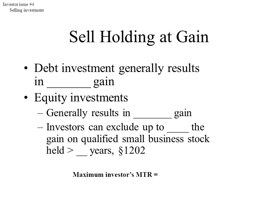 Sell Holding at Gain Debt investment generally results in _______ gain Equity investments –Generally results in _______ gain –Investors can exclude up to ____ the gain on qualified small business stock held > __ years, §1202 Maximum investor's MTR = Investor issue #4 Selling investment