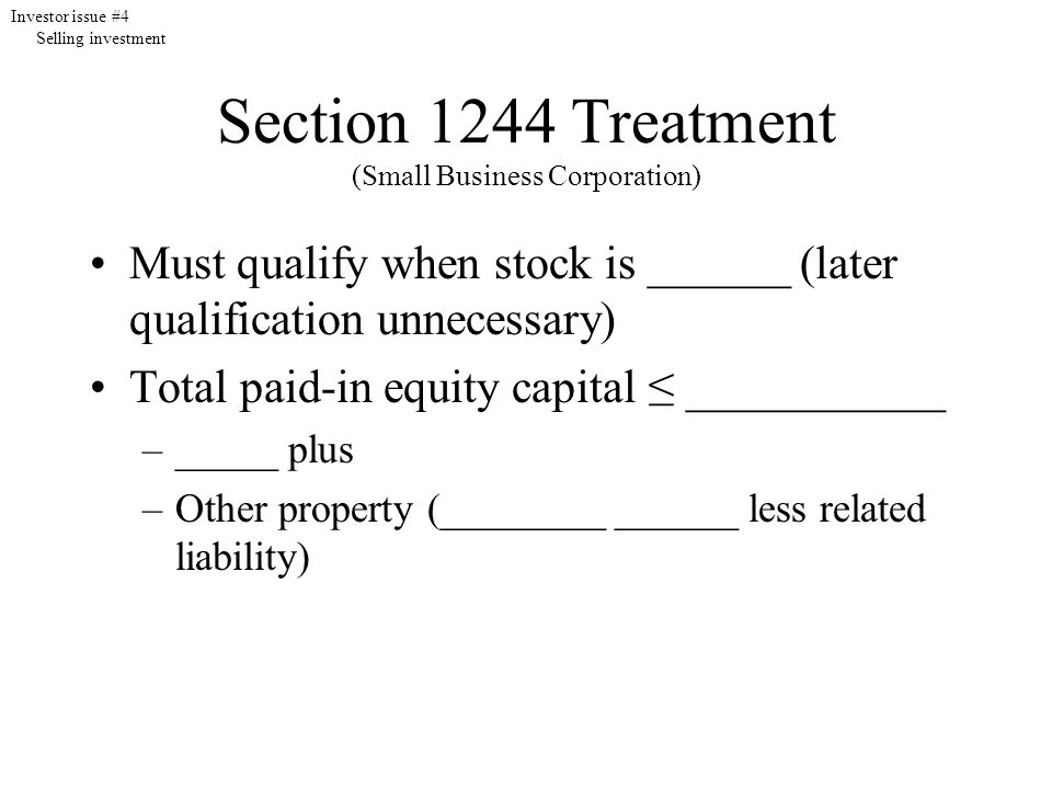 Section 1244 Treatment (Small Business Corporation) Must qualify when stock is ______ (later qualification unnecessary) Total paid-in equity capital ≤ ___________ –_____ plus –Other property (________ ______ less related liability) Investor issue #4 Selling investment