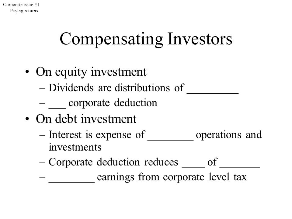 Compensating Investors On equity investment –Dividends are distributions of _________ –___ corporate deduction On debt investment –Interest is expense of ________ operations and investments –Corporate deduction reduces ____ of _______ –________ earnings from corporate level tax Corporate issue #1 Paying returns