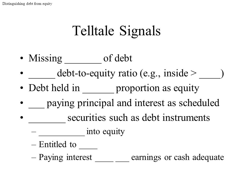 Telltale Signals Missing _______ of debt _____ debt-to-equity ratio (e.g., inside > ____) Debt held in ______ proportion as equity ___ paying principal and interest as scheduled _______ securities such as debt instruments –__________ into equity –Entitled to ____ –Paying interest ____ ___ earnings or cash adequate Distinguishing debt from equity