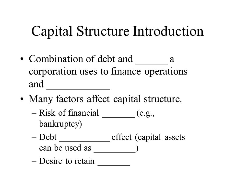 Capital Structure Introduction Combination of debt and ______ a corporation uses to finance operations and ____________ Many factors affect capital structure.