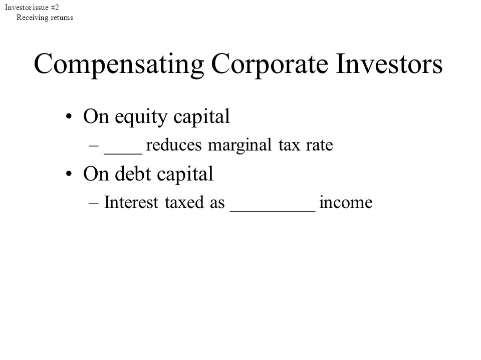 Compensating Corporate Investors On equity capital –____ reduces marginal tax rate On debt capital –Interest taxed as _________ income Investor issue #2 Receiving returns