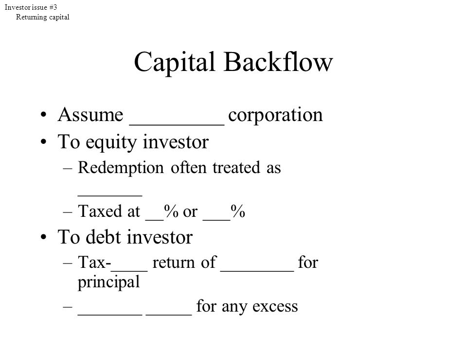 Capital Backflow Assume _________ corporation To equity investor –Redemption often treated as _______ –Taxed at __% or ___% To debt investor –Tax-____ return of ________ for principal –_______ _____ for any excess Investor issue #3 Returning capital