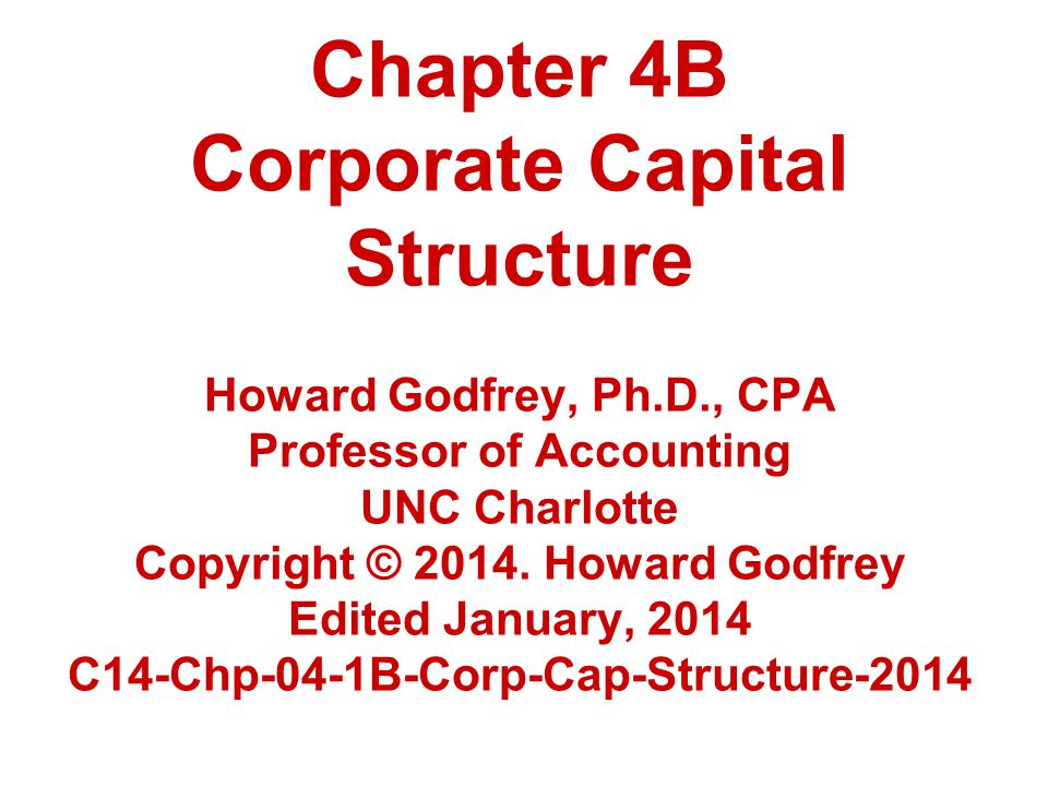 Chapter 4B Corporate Capital Structure Howard Godfrey, Ph.D., CPA Professor of Accounting UNC Charlotte Copyright © 2014.