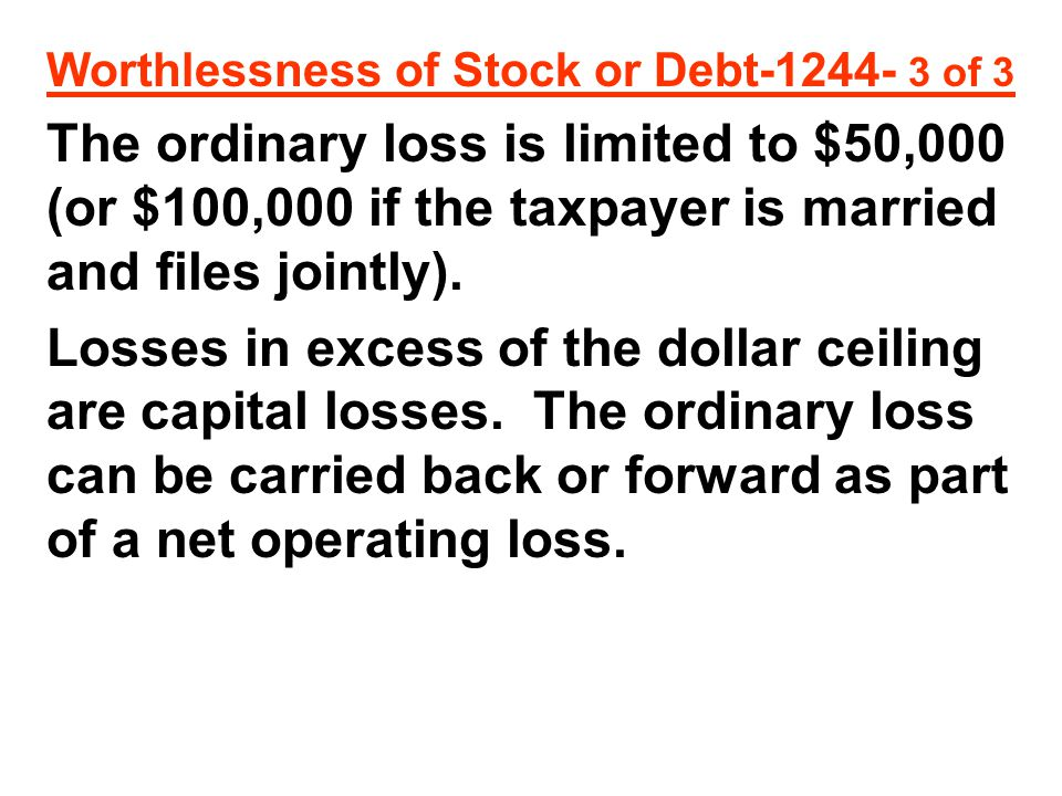 Worthlessness of Stock or Debt-1244- 3 of 3 The ordinary loss is limited to $50,000 (or $100,000 if the taxpayer is married and files jointly).
