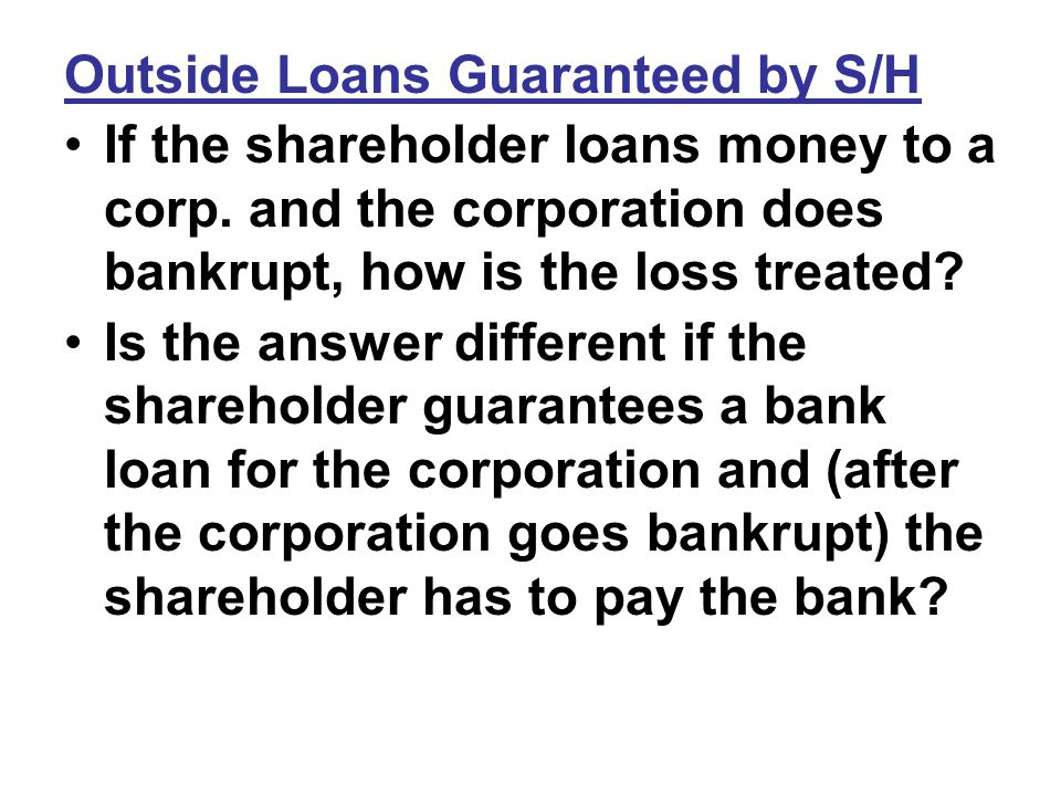 Outside Loans Guaranteed by S/H If the shareholder loans money to a corp.