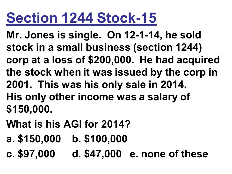 Section 1244 Stock-15 Mr. Jones is single. On 12-1-14, he sold stock in a small business (section 1244) corp at a loss of $200,000. He had acquired th