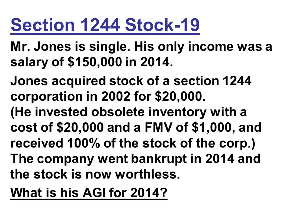 Section 1244 Stock-19 Mr. Jones is single. His only income was a salary of $150,000 in 2014.