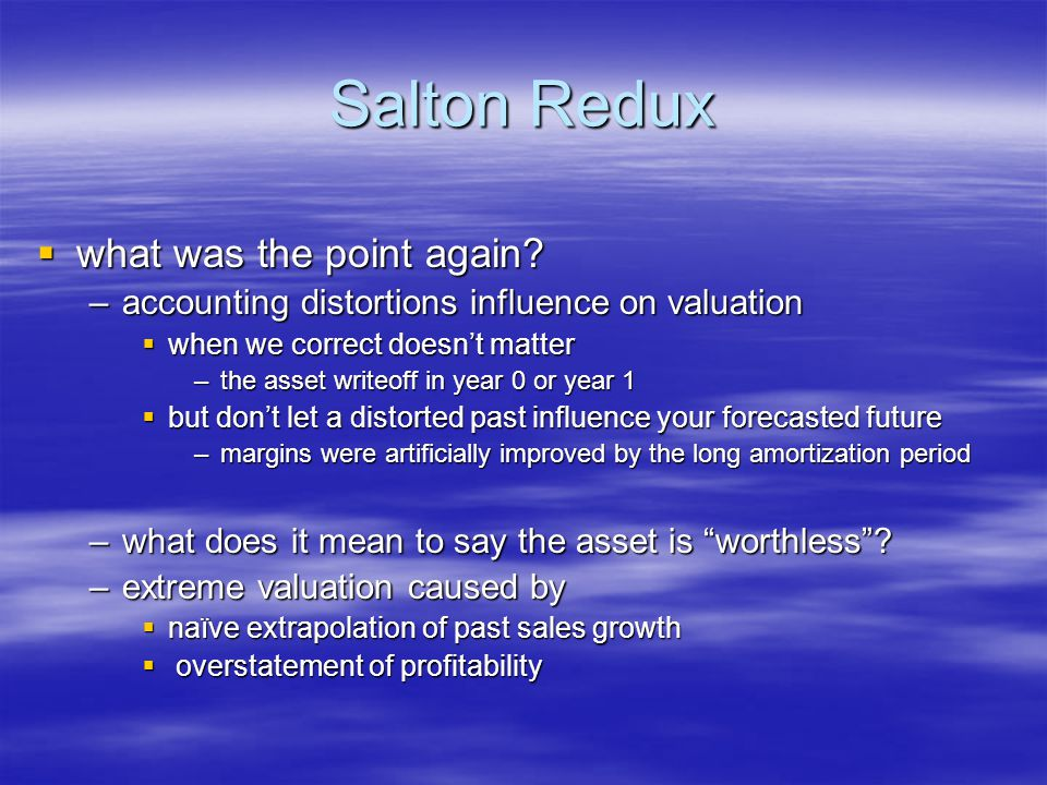 Salton Redux  what was the point again? –accounting distortions influence on valuation  when we correct doesn't matter –the asset writeoff in year 0