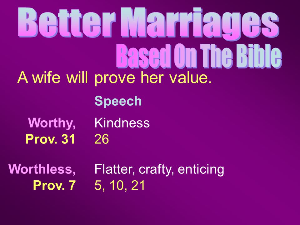 Speech A wife will prove her value. Kindness 26 Flatter, crafty, enticing 5, 10, 21 Worthy, Prov.