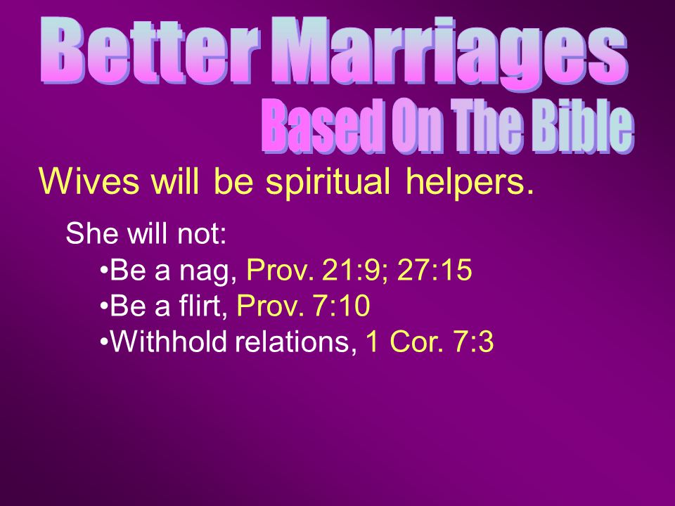 She will not: Be a nag, Prov. 21:9; 27:15 Be a flirt, Prov.