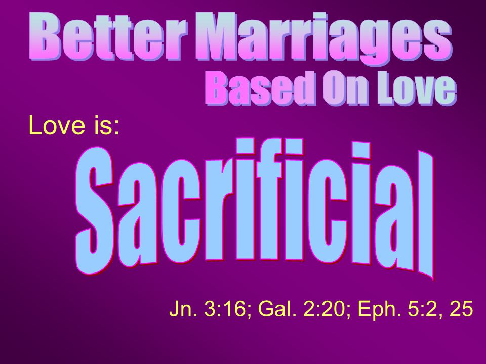 Jn. 3:16; Gal. 2:20; Eph. 5:2, 25 Love is: