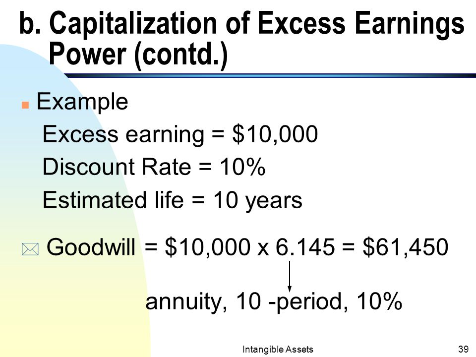 Intangible Assets38 b. Capitalization of Excess Earnings Power n Excess earnings power = the difference between what a firm earns and what is normally